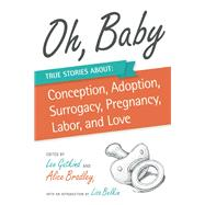 Oh, Baby True Stories About Conception, Adoption, Surrogacy, Pregnancy, Labor, and Love by Gutkind, Lee; Bradley, Alice; Belkin, Lisa, 9781937163211
