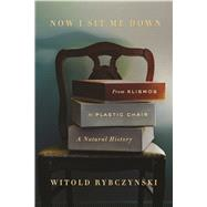 Now I Sit Me Down From Klismos to Plastic Chair: A Natural History by Rybczynski, Witold, 9780374223212