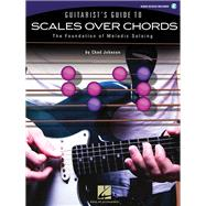 Guitarist's Guide to Scales over Chords : The Foundation of Melodic Soloing by Johnson, Chad, 9781423483212