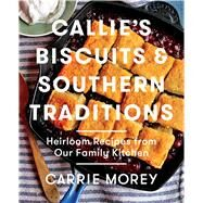 Callie's Biscuits and Southern Traditions Heirloom Recipes from Our Family Kitchen by Morey, Carrie, 9781476713212