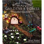 Magical Miniature Gardens & Homes Create Tiny Worlds of Fairy Magic & Delight with Natural, Handmade Décor by Webber, Donni, 9781624143212