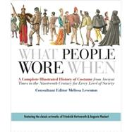 What People Wore When A Complete Illustrated History of Costume from Ancient Times to the Nineteenth Century for Every Level of Society by Leventon, Melissa, 9780312383213