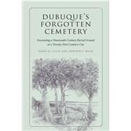 Dubuque's Forgotten Cemetery: Excavating a Nineteenth-century Burial Ground in a Twenty-first Century City by Lillie, Robin M.; Mack, Jennifer E., 9781609383213