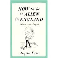 How to Be an Alien in England by Kiss, Angela, 9781910463215