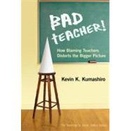 Bad Teacher!: How Blaming Teachers Distorts the Bigger Picture by Kumashiro, Kevin K.; Ayers, William; Quinn, Therese, 9780807753217