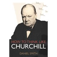 How to Think Like Churchill by Smith, Daniel, 9781782433217