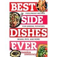 Best Side Dishes Ever: Foolproof Recipes for Greens, Potatoes, Beans, Rice, and More by Sweeney, Monica, 9781581573220