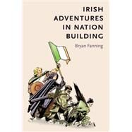 Irish adventures in nation-building by Fanning, Bryan, 9781784993221