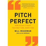 Pitch Perfect: How to Say It Right the First Time, Every Time by McGowan, Bill; Bowman, Alisa, 9780062273222