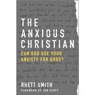 The Anxious Christian Can God Use Your Anxiety for Good? by Smith, Rhett; Acuff, Jon, 9780802413222