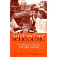 Subtractive Schooling: U.S.-Mexican Youth and the Politics of Caring by Valenzuela, Angela, 9780791443224