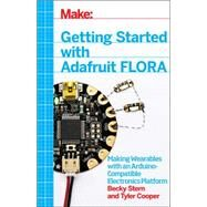 Getting Started With Adafruit Flora: Making Wearables With an Arduino-compatible Electronics Platform by Stern, Becky; Cooper, Tyler, 9781457183225