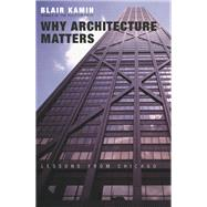 Why Architecture Matters: Lessons from Chicago by Kamin, Blair, 9780226423227