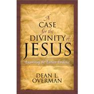 A Case for the Divinity of Jesus: Examining the Earliest Evidence by Overman, Dean L., 9781442203228