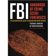 FBI Handbook of Crime Scene Forensics: The Authoritative Guide to Navigating Crime Scenes by Federal Bureau of Investigation; Fish, Jacqueline, 9781632203229