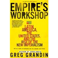 Empire's Workshop Latin America, the United States, and the Rise of the New Imperialism by Grandin, Greg, 9780805083231