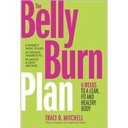 The Belly Burn Plan Six Weeks to a Lean, Fit & Healthy Body by Mitchell, Traci D., 9780373893232