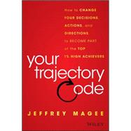 Your Trajectory Code: How to Change Your Decisions, Actions, and Direction to Become Part of the Top 1% of High Achievers by Magee, Jeffrey, 9781119043232