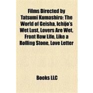 Films Directed by Tatsumi Kumashiro : The World of Geisha, Ichijo's Wet Lust, Lovers Are Wet, Front Row Life, Like a Rolling Stone, Love Letter by , 9781156983232
