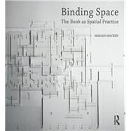Binding Space: The Book as Spatial Practice by Macken,Marian, 9781472483232