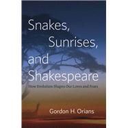 Snakes, Sunrises, and Shakespeare: How Evolution Shapes Our Loves and Fears by Orians, Gordon H., 9780226003238