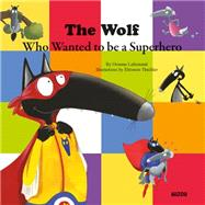 The Wolf Who Wanted to Be a Superhero by Thuillier, Eleonore; Lallemand, Orianne, 9782733843239