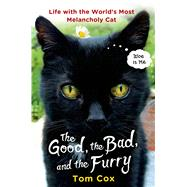 The Good, the Bad, and the Furry Life with the World's Most Melancholy Cat by Cox, Tom, 9781250063243