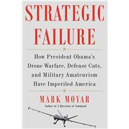 Strategic Failure How President Obama's Military Amateurism Has Imperiled America by Moyar, Mark, 9781476713243
