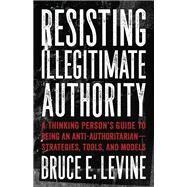 Resisting Illegitimate Authority by Levine, Bruce E., 9781849353243