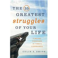 The 10 Greatest Struggles of Your Life Finding Freedom in God's Commands by Smith, Colin S., 9780802413246