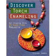 Discover Torch Enameling: Get Started with 25 Sure-Fire Jewelry Projects by James, Steven, 9781627003247