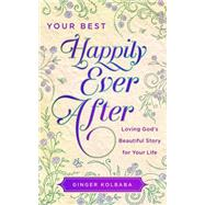 Your Best Happily Ever After: Loving God's Beautiful Story for Your Life by Kolbaba, Ginger, 9781634093248
