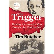 The Trigger Hunting the Assassin Who Brought the World to War by Butcher, Tim, 9780802123251