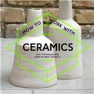 How to Work with Ceramics Easy Techniques and Over 20 Great Projects by Unknown, 9781911163251