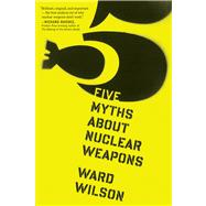 Five Myths About Nuclear Weapons by Wilson, Ward, 9780544103252