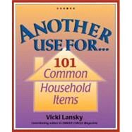 Another Use For . . .; 101 Common Household Items by Vicki Lansky, 9781931863254