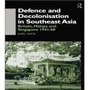 Defence and Decolonisation in South-East Asia: Britain, Malaya and Singapore 1941-1967 by Hack,Karl, 9781138863255