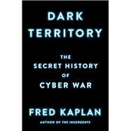 Dark Territory The Secret History of Cyber War by Kaplan, Fred, 9781476763255