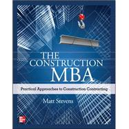 The Construction MBA: Practical Approaches to Construction Contracting by Stevens, Matt, 9780071763257