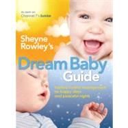 Sheyne Rowley's Dream Baby Guide; Positive Routine Management For Happy Days and Peaceful Nights by Unknown, 9781741753257