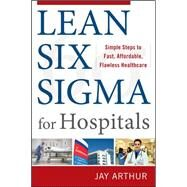 Lean Six Sigma for Hospitals: Simple Steps to Fast, Affordable, and Flawless Healthcare by Arthur, Jay, 9780071753258