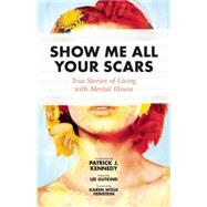 Show Me All Your Scars True Stories of Living with Mental Illness by Gutkind, Lee; Feinstein, Karen Wolk; Kennedy , Patrick J., 9781937163259