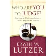Who Are You to Judge? Learning to Distinguish Between Truths, Half-Truths, and Lies by Lutzer, Erwin W., 9780802413260