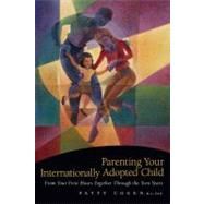 Parenting Your Internationally Adopted Child: From Your First Hours Together Through the Teen Years by Cogen, Patty, 9781558323261