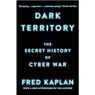 Dark Territory The Secret History of Cyber War by Kaplan, Fred, 9781476763262