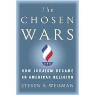 The Chosen Wars How Judaism Became an American Religion by Weisman, Steven R., 9781416573265