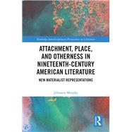 Attachment, Place, and Otherness in Nineteenth-Century American Literature: New Materialist Representations by Murphy; Jillmarie, 9781138673267