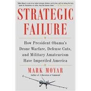 Strategic Failure How President Obama's Drone Warfare, Defense Cuts, and Military Amateurism Have Imperiled America by Moyar, Mark, 9781476713267