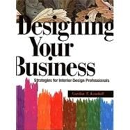 Designing Your Business : Strategies for Interior Design Professionals by Kendall, Gordon T., 9781563673269