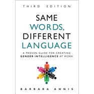 Same Words, Different Language A Proven Guide for Creating Gender Intelligence at Work by Annis, Barbara, 9780134513270